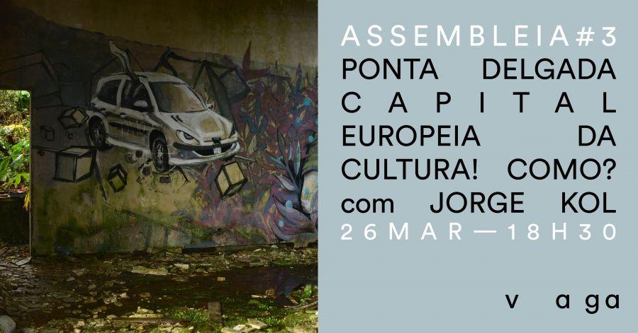 Assembleia #3 - Ponta Delgada Capital Europeia da Cultura! Como? com Jorge Kol