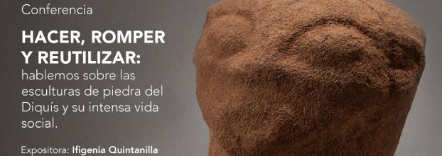 Hacer, romper y reutilizar. Ifigenia Quintanilla. Esculturas de piedra del Diquís