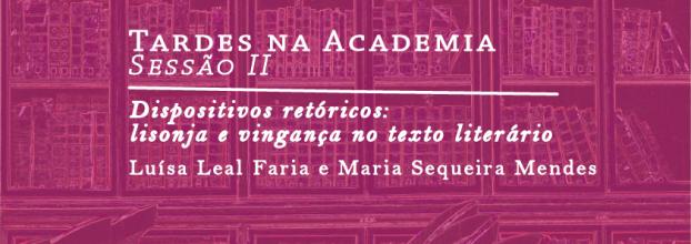 Tardes na Academia | Sessão II - 'Dispositivos retóricos: lisonja e vingança no texto literário', Luísa Leal de Faria  e Maria Sequeira Mendes