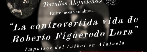 La controvertida vida de Roberto Figueredo Lora. Impulsor del fútbol alajuelense