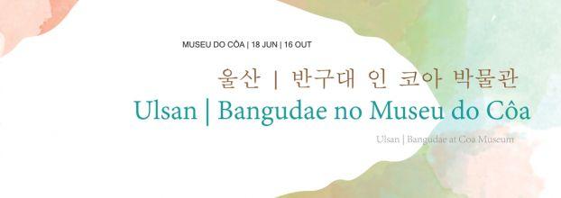Exposição temporária 'Ulsan | Bangudae no Museu do Côa'