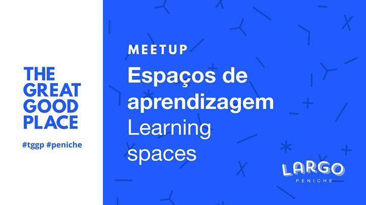Meetup: Espaços de aprendizagem / Learning spaces #tggp