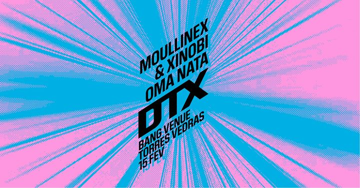 Moullinex & Xinobi + Oma Nata | Bang Venue | Torres Vedras
