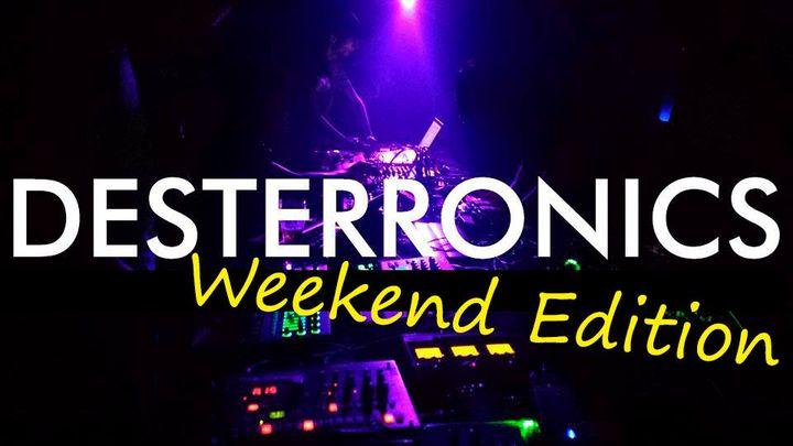 Desterronics Weekend Edition