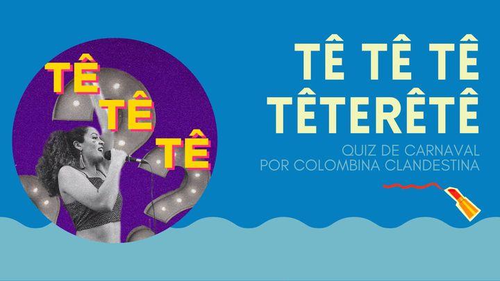 TÊ TÊ TÊ TÊTERÊTÊ | quiz de carnaval por Colombina Clandestina